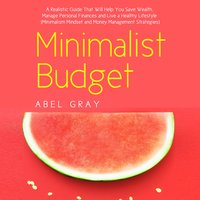 Minimalist Budget: The Realistic Guide That Will Help You Save Wealth, Manage Personal Finances and Live a Healthy Lifestyle (Minimalism Mindset and Money Management Strategies) - Abel Gray