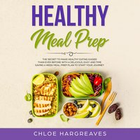 Healthy Meal Prep: The Secret to Make Healthy Eating Easier than Ever Before with a Delicious, Easy and Time Saving 6 Week Meal Prep Plan to Start Your Journey - Chloe Hargreaves