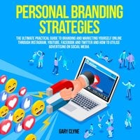 Personal Branding Strategies: The Ultimate Practical Guide to Branding And Marketing Yourself Online Through Instagram, YouTube, Facebook and Twitter And How To Utilize Advertising on Social Media - Gary Clyne
