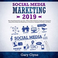 Social Media Marketing 2019: How Small Businesses can Gain 1000's of New Followers, Leads and Customers using Advertising and Marketing on Facebook, Instagram, YouTube and More - Gary Clyne