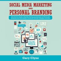 Social Media Marketing and Personal Branding Bible: The Practical Guide to Rapidly Growing your Business and Brand with Marketing and Advertising on Facebook, YouTube, Instagram and More - Gary Clyne