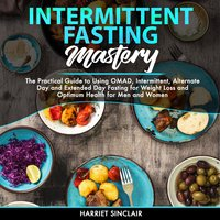 Intermittent Fasting Mastery: The Practical Guide to Using OMAD, Intermittent, Alternate Day and Extended Day Fasting for Weight Loss and Optimum Health for Men and Women - Harriet Sinclair