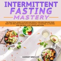 Intermittent Fasting Mastery: The Practical Guide to Effortless Weight Loss and Healing Your Body for Men and Women with Autophagy, 16:8 Fasting, 5:2 Fasting and One Meal a Day (OMAD) and More - Harriet Sinclair