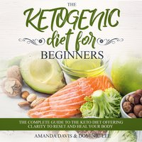 The Ketogenic Diet for Beginners: The Complete Guide to the Keto Diet Offering Clarity to Reset and Heal your Body - Amanda Davis, Dominic Lee