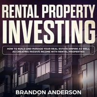 Rental Property Investing: How to Build and Manage Your Real Estate Empire as well as Creating Passive Income with Rental Properties - Brandon Anderson