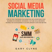 Social Media Marketing: The Practical Step by Step Guide to Marketing and Advertising Your Business on Facebook, Instagram, YouTube& Branding Yourself or Your Business as an Influencer In 2019& Beyond - Gary Clyne