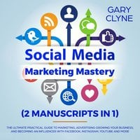 Social Media Marketing Mastery (2 Manuscripts in 1): The Ultimate Practical Guide to Marketing, Advertising, Growing Your Business and Becoming an Influencer with Facebook, Instagram, Youtube and More - Gary Clyne