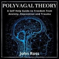 Polyvagal Theory: A Self Help Guide to Freedom from Anxiety, Depression and Trauma - John Ross