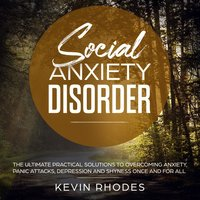 Social Anxiety Disorder: The Ultimate Practical Solutions To Overcoming Anxiety, Panic Attacks, Depression and Shyness Once And For All - Kevin Rhodes
