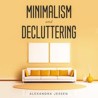 Minimalism and Decluttering: Discover The Secrets on How to Live a Meaningful Life and Declutter Your Home, Budget, Mind and Life with the Minimalist Way Of Living - Alexandra Jessen