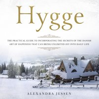 Hygge: The Practical Guide to Incorporating The Secrets of the Danish art of Happiness That can Bring Unlimited Joy into Daily Life - Alexandra Jessen