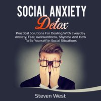 Social Anxiety Detox Practical Solutions for Dealing with Everyday Anxiety, Fear, Awkwardness, Shyness and How to be Yourself in Social Situations - Steven West