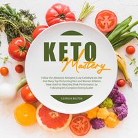 Keto Mastery: Follow the Advanced Ketogenic/ Low Carbohydrate Diet That Many Top Performing Men and Women Athletes Have Used For Reaching Peak Performance, By Following This Complete Dieting Guide! - Georgia Bolton