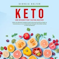 Keto and Intermittent Fasting Mastery: Follow the Ultimate Complete Guide for Burning Fat Off Your Body, by Transitioning to a Low Carbohydrate/ Ketogenic Diet Whilst Fasting for Men and Women! - Georgia Bolton