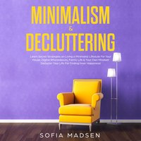 Minimalism & Decluttering: Learn Secret Strategies on Living a Minimalist Lifestyle for Your House, Digital Whereabouts, Family Life & Your Own Mindset! Declutter Your Life for Finding Inner Happiness - Sofia Madsen