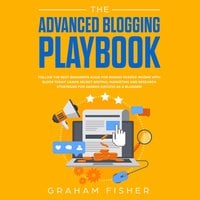The Advanced Blogging Playbook: Follow the Best Beginners Guide for Making Passive Income with Blogs Today! Learn Secret Writing, Marketing and Research Strategies for Gaining Success as a Blogger! - Graham Fisher
