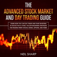 The Advanced Stock Market and Day Trading Guide: Learn How You Can Day Trade and Start Investing in Stocks for a Living, Follow Beginners Strategies for Penny Stocks, Bonds, Options, and Forex - Neil Sharp