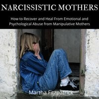 Narcissistic Mothers: How to Recover and Heal From Emotional and Psychological Abuse from Manipulative Mothers - Martha Fitzpatrick