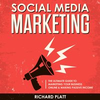 Social Media: The Ultimate E-commerce Guide to Marketing Your Business Online & Making Passive Income Including Facebook, YouTube, Instagram, Twitter, Linkedin, Pinterest, Email, Snapchat and More - Richard Platt