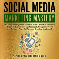 Social Media Marketing Mastery: The complete Beginners Guide to build a Brand and become an Expert Influencer through Facebook, Instagram, Youtube and Twitter – Powerful Personal Branding Strategies! - Social Media Marketing Guru