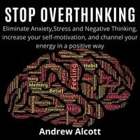 Stop Overthinking: Eliminate Anxiety, Stress and Negative Thinking, increase your self-motivation, and channel your energy in a positive way