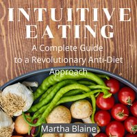 Intuitive Eating: A Complete Guide to a Revolutionary Anti-Diet Approach - Martha Blaine