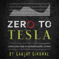 Zero to Tesla: Confessions From My Entrepreneurial Journey - Sanjay Singhal
