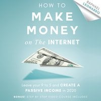 How to Make Money on the Internet: Leave Your 9 to 5 Job and Create a Passive Income in 2020 - Raphael Leonardo