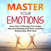Master Your Emotions: Learn How To Manage Your Anger, Stop Overthinking And Have a Healthy Relationship With Food - Joseph Ruiz