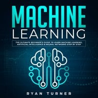 Machine Learning: The Ultimate Beginner's Guide to Learn Machine Learning, Artificial Intelligence & Neural Networks Step by Step - Ryan Turner