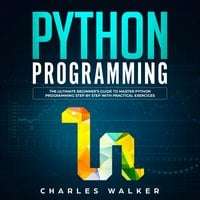 Python Programming: The Ultimate Beginner's Guide to Master Python Programming Step by Step with Practical Exercices - Charles Walker