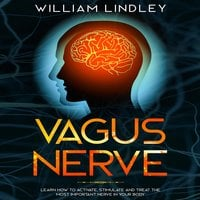 Vagus Nerve: Learn How to Activate, Stimulate and Treat the Most Important Nerve in Your Body - William Lindley