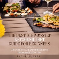 The Best Step-by-Step Ketogenic Diet Guide for Beginners: Lose Weight Fast and Achieve Your Dream Body in No Time - Rachel Decker