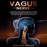 Vagus Nerve: Learn How to Reduce Inflammation, Prevent Chronic Illness and Overcome Anxiety, Stress and Depression, Activating and Stimulating The Most Important Nerve in Your Body - Stephen Supran