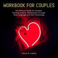 Workbook For Couples – The Ultimate Guide for Couples: Building a Better Relationship Through Body Language and Dark Psychology - Jason D. Lipsey