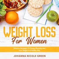 Weight Loss For Women: Effective Strategies To Change Mentality And Lose Weight In A Healthy Way - Johanna Nicole Green