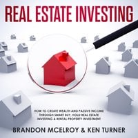 Real Estate Investing: How to Create Wealth and Passive Income Through Smart Buy, Hold Real Estate Investing, Rental Property Investment & Make Money Fast - Brandon McElroy, Ken Turner