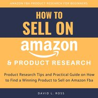 How to Sell on Amazon and Product Research: Product Research Tips and Practical Guide on How to Find a Winning Product to Sell on Amazon Fba - David L Ross