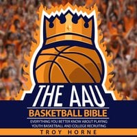 The AAU Basketball Bible: Everything You'b Better Know About Playing Youth Basketball And College Recruiting - Troy Horne