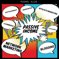 Passive Income: Blogging, e-commerce, stock market, cryptocurrency, drop shipping, network marketing, affiliate marketing - Michael Allen