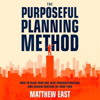 The Purposeful Planning Method: How to Plan Your Day, Beat Procrastination, and Regain Control of Your Time - Matthew East