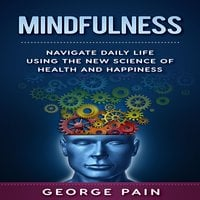 Mindfulness: Navigate daily life using the New Science of Health and Happiness - George Pain