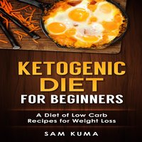 Ketogenic Diet for Beginners: A Diet of Low Carb Recipes for Weight Loss - Sam Kuma