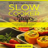 The Anti-Inflammatory Slow Cooker Recipes: Step by Step Guide With 130+ Proven Slow Cooking Recipes for Immune System Healing and Overall Health - John Carter