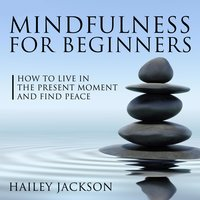 Mindfulness for Beginners: How to Live in the Present Moment and Find Peace - Hailey Jackson