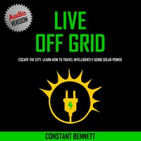 Live Off Grid: Escape the City, Learn how to Travel Intelligently using Solar Power - Constant Bennett