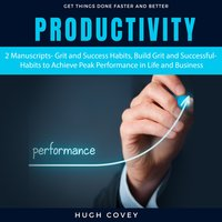 Productivity: 2 Manuscripts – Grit and Success Habits, Build Grit and Successful Habits to Achieve Peak Performance in Life and Business - Hugh Covey