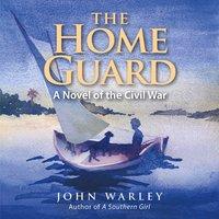The Home Guard: A Novel of the Civil War - John Warley