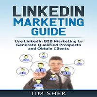 LinkedIn Marketing: Use LinkedIn B2B Marketing to Generate Qualified Prospects and Obtain Clients - Tim Shek