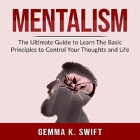 Mentalism: The Ultimate Guide to Learn The Basic Principles to Control Your Thoughts and Life - Gemma K. Swift